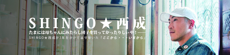 たまには母ちゃんにみたらし団子を買ってかったりしぃや!——SHINGO★西成が3年をかけて辿り着いた『ここから・・・いまから』