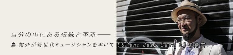 自分の中にある伝統と革新—— 島 裕介が新世代ミュージシャンを率いて『Silent Jazz Case 3』を発表