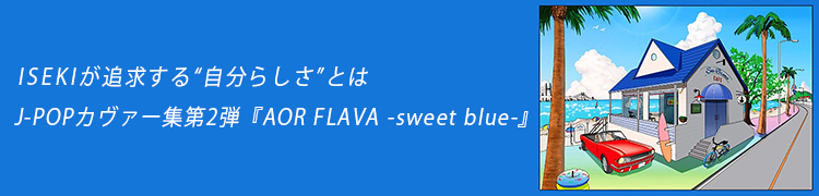 "ISEKIが追求する""自分らしさ""とは J-POPカヴァー集第2弾『AOR FLAVA -sweet blue-』"
