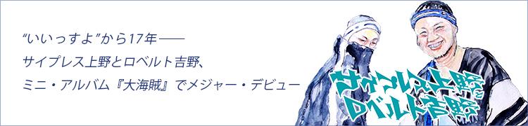 """""""いいっすよ""""から17年——サイプレス上野とロベルト吉野、ミニ・アルバム『大海賊』でメジャー・デビュー"""