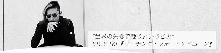 """""""世界の先端で戦うということ"""" BIGYUKI『リーチング・フォー・ケイローン』"""