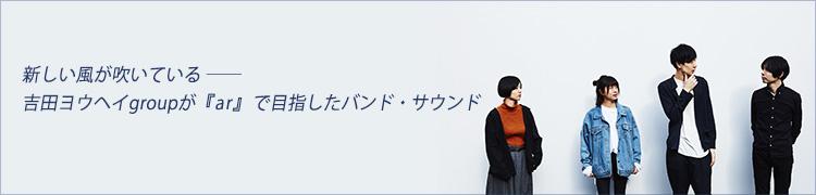 新しい風が吹いている——吉田ヨウヘイgroupが『ar』で目指したバンド・サウンド