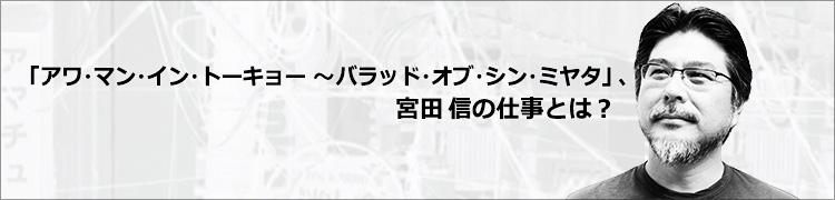 「アワ・マン・イン・トーキョー〜バラッド・オブ・シン・ミヤタ」、宮田 信の仕事とは?