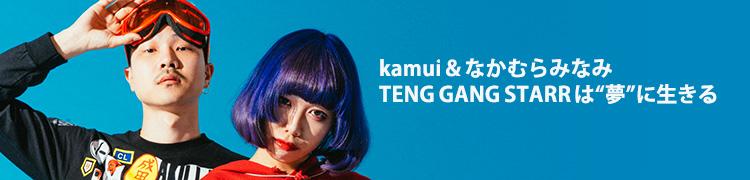 "kamui&なかむらみなみ TENG GANG STARRは""夢""に生きる"