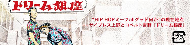 """""""HIP HOPミーツallグッド何か""""の現在地点——サイプレス上野とロベルト吉野『ドリーム銀座』"""