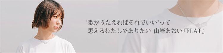 """""""歌がうたえればそれでいい""""って思えるわたしでありたい 山崎あおい『FLAT』"""