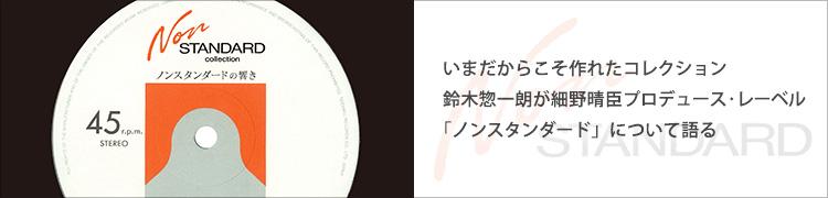 いまだからこそ作れたコレクション 鈴木惣一朗が細野晴臣プロデュース・レーベル「ノンスタンダード」について語る