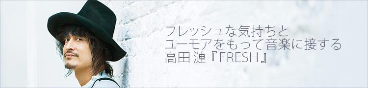 フレッシュな気持ちとユーモアをもって音楽に接する 高田 漣『FRESH』