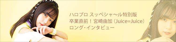 ハロプロ スッペシャ〜ル特別版 卒業直前! 宮崎由加(Juice=Juice)ロング・インタビュー