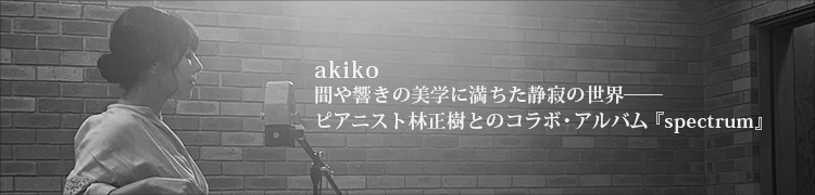 akiko 間や響きの美学に満ちた静寂の世界——ピアニスト林正樹とのコラボ・アルバム『spectrum』