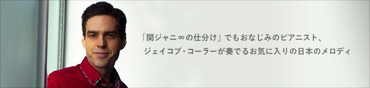 「関ジャニ∞の仕分け」でもおなじみのピアニスト、ジェイコブ・コーラーが奏でるお気に入りの日本のメロディ