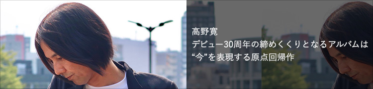 """高野寛 デビュー30周年の締めくくりとなるアルバムは""""今""""を表現する原点回帰作"""