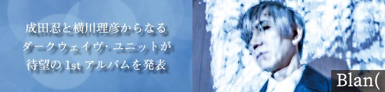 Blan( 成田忍と横川理彦からなるダークウェイヴ・ユニットが待望の1stアルバムを発表