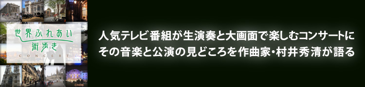 NHK「世界ふれあい街歩きコンサート」人気テレビ番組が生演奏とその音楽と公演の見どころを作曲家・村井秀清が語る大画面で楽しむコンサートに
