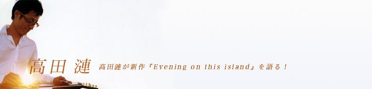高田漣が新作『Evening on this island』を語る!