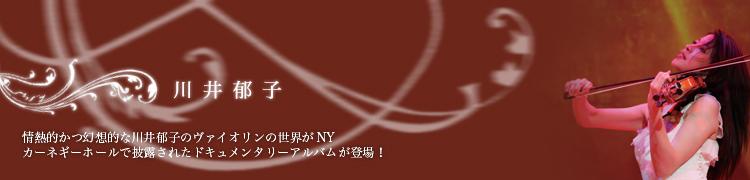 情熱的かつ幻想的な川井郁子のヴァイオリンの世界がNYカーネギーホールで披露されたドキュメンタリーアルバムが登場!
