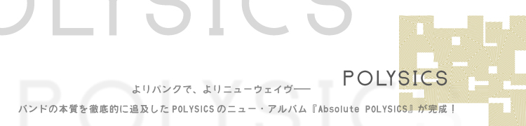 よりパンクで、よりニューウェイヴ——バンドの本質を徹底的に追及したPOLYSICSのニュー・アルバム『Absolute POLYSICS』が完成!