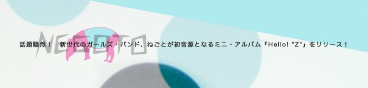 """話題騒然! 新世代のガールズ・バンド、ねごとが発音源となるミニ・アルバム『Hello! """"Z""""』をリリース!"""