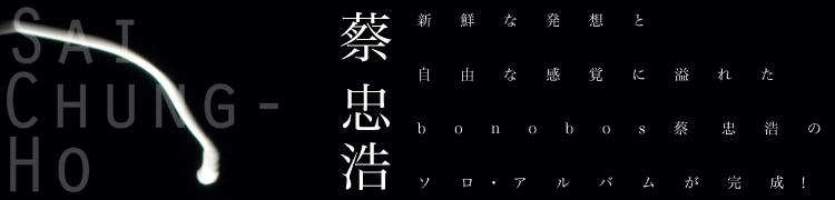 新鮮な発想と自由な感覚に溢れたbonobos蔡忠浩のソロ・アルバムが完成!