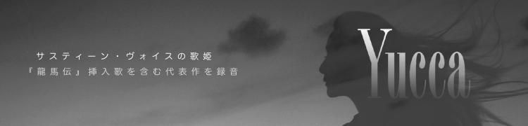 【Yucca】 サスティーン・ヴォイスの歌姫、『龍馬伝』挿入歌を含む代表作を録音