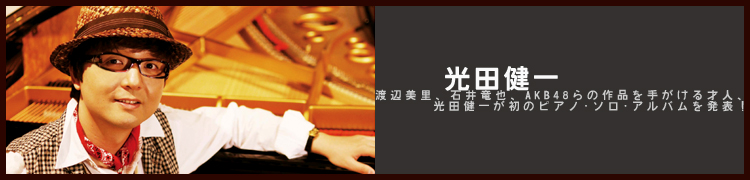 渡辺美里、石井竜也、AKB48らの作品を手がける才人、光田健一が初のピアノ・ソロ・アルバムを発表!