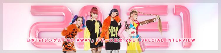日本1stシングル「GO AWAY」リリース記念 2NE1 SPECIAL INTERVIEW
