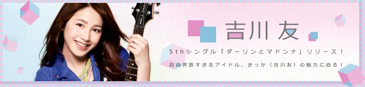 5thシングル「ダーリンとマドンナ」リリース! 自由奔放すぎるアイドル、きっか(吉川友)の魅力に迫る!