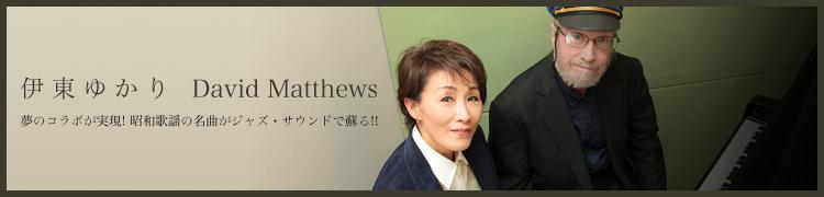 【伊東ゆかり / デビッド・マシューズ】夢のコラボが実現! 昭和歌謡の名曲がジャズ・サウンドで蘇る!!
