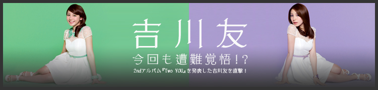 今回も遭難覚悟!? 2ndアルバム『Two YOU』を発表した吉川友を直撃!