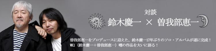 曽我部恵一をプロデュースに迎えた、鈴木慶一17年ぶりのソロ・アルバムが遂に完成! WK1(鈴木慶一+曽我部恵一)噂の作品を大いに語る!