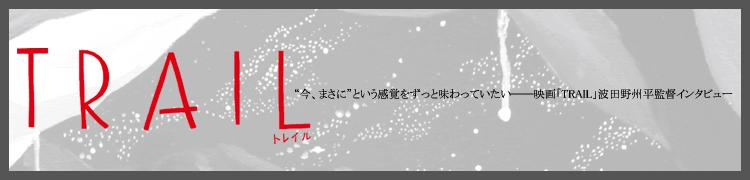 """""""今、まさに""""という感覚をずっと味わっていたい——映画「TRAIL」波田野州平監督インタビュー"""