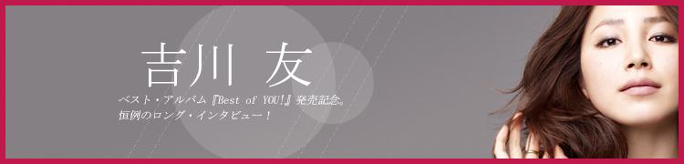 吉川 友ベスト・アルバム『Best of YOU!』発売記念。恒例のロング・インタビュー!