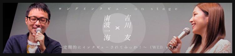 吉川 友×南波一海 ロングインタビュー on stage 〜定期的にインタビューされてみっか!〜(WEB ver.)