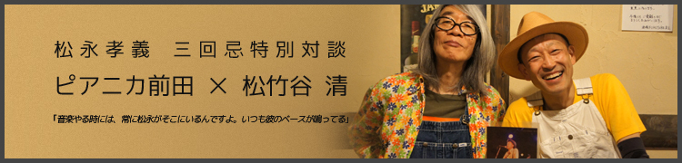 松永孝義 三回忌特別対談:ピアニカ前田×松竹谷 清「音楽やる時には、常に松永がそこにいるんですよ。いつも彼のベースが鳴ってる」
