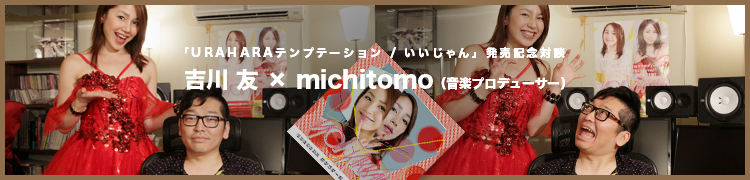 「URAHARAテンプテーション / いいじゃん」発売記念対談:吉川友×michitomo(音楽プロデューサー)