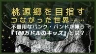 [インタビュー]<br />桃源郷を目指すつながった世界……不器用なパンク・バンドが集う『100万ドルのキッス』とは?