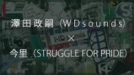 [インタビュー]<br />言葉が違うだけで同じこと——澤田政嗣(WDsounds)×今里(STRUGGLE FOR PRIDE)