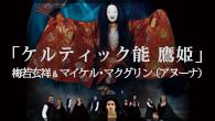 [インタビュー]<br />梅若玄祥&マイケル・マクグリン(アヌーナ) 2017年2月に実現する異色の共演「ケルティック能 鷹姫」を語る