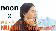 """[インタビュー] noonが聴く軽量・高音質イヤフォンNUARL""""N6 mini"""""""