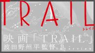 """[インタビュー]<br />""""今、まさに""""という感覚をずっと味わっていたい——映画「TRAIL」波田野州平監督インタビュー"""