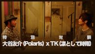 [インタビュー]<br />特別対談: 大谷友介(Polaris) x TK(凛として時雨)