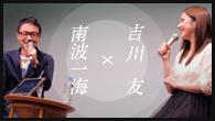 [インタビュー]<br />吉川 友×南波一海 ロングインタビュー on stage 〜定期的にインタビューされてみっか!〜(WEB ver.)