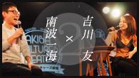 [インタビュー]<br />吉川友×南波一海 ロングインタビュー on stage 〜定期的にインタビューされてみっか!第2回〜(WEB ver.)