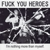 FUCK YOU HEROES / I'm nothing more than myself.