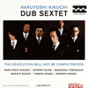 NARUYOSHI KIKUCHI DUB SEXTET / THE REVOLUTION WILL NOT BE COMPUTERIZED