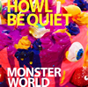 HOWL BE QUIET / MONSTER WORLD