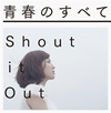 Shout it Out / 青春のすべて