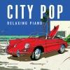 癒しのピアノが奏でるシティ・ポップ・コレクション『シティ・ポップ〜リラクシング・ピアノ』発売