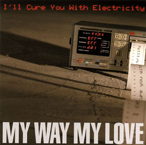 MY WAY MY LOVE / I'll Cure You With Electricity