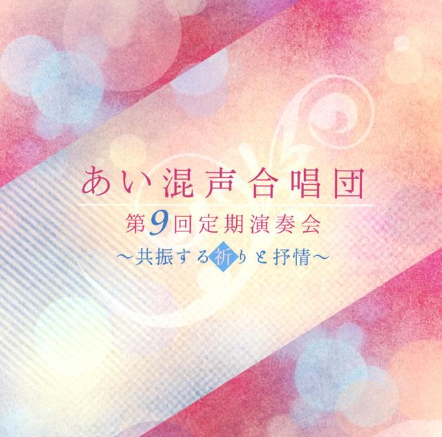 あい混声合唱団 第9回定期演奏会〜共振する祈りと抒情〜 相澤直人 / あい混声cho. 他